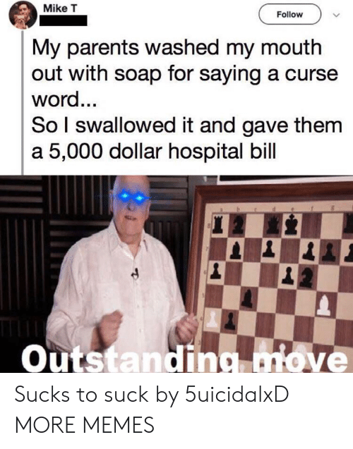 Dank, Memes, and Parents: Mike T  Follow  My parents washed my mouth  out with soap for saying a curse  word...  So I swallowed it and gave them  a 5,000 dollar hospital bill  Outstanding move Sucks to suck by 5uicidalxD MORE MEMES