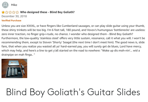 """News, Yo, and Zero: Mike  Who designed these - Blind Boy Goliath?  December 30, 2018  Verified Purchase  Unless you are size XXXXL, or have fingers like Cumberland sausages, or can play slide guitar using your thumb,  these shiny trinkets will be too big. I'm 6 feet tall, 180 pound, and Vovov's humungous 'bottlenecks' are useless:  zero inner traction, no finger grip-i-tude, no chance. I wonder who designed them Blind Boy Goliath?  Furthermore, the low-quality 'stainless steel' offers very little sustain, resonance, call it what you will. I won't be  recommending them, except to Steven 'Shorty' Seagal (the next time I don't meet him). The good news is, slide  fans, that when you realize you wasted all yo' hard-earned pay, you will surely get de blues, Lord have mercy,  which may help, and here's a line to get y'all started on the road to nowhere: """"Woke up dis moh-nin... wid a  drainpipe on mah finga.. Blind Boy Goliath's Guitar Slides"""