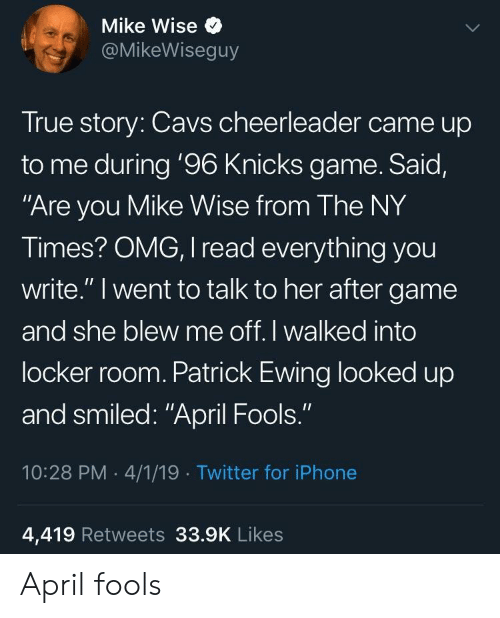"""Cavs, Iphone, and New York Knicks: Mike Wise  @MikeWiseguy  True story: Cavs cheerleader came up  to me during '96 Knicks game. Said,  Are you Mike Wise from The NY  Times? OMG, I read everything you  write."""" I went to talk to her after game  and she blew me off. I walked into  locker room. Patrick Ewing looked up  and smiled: """"April Fools.""""  10:28 PM 4/1/19 Twitter for iPhone  4,419 Retweets 33.9K Likes April fools"""