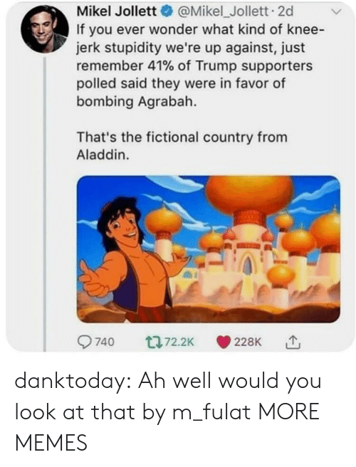 Agrabah, Aladdin, and Dank: Mikel Jollett@Mikel_Jollett. 2d  If you ever wonder what kind of knee-  jerk stupidity we're up against, just  remember 41% of Trump supporters  polled said they were in favor of  bombing Agrabah.  That's the fictional country from  Aladdin. danktoday:  Ah well would you look at that by m_fulat MORE MEMES