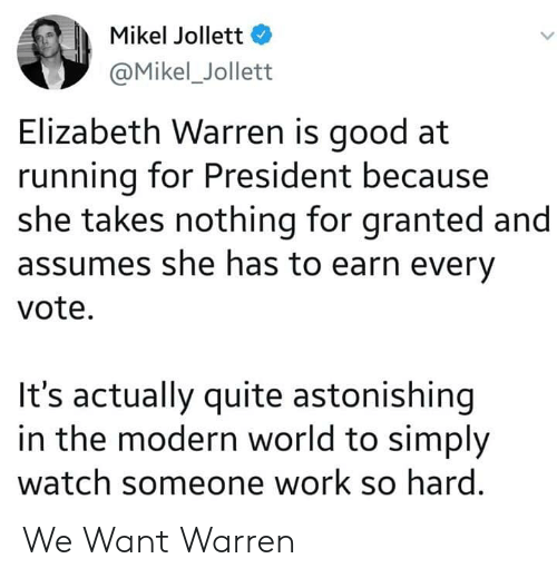 Elizabeth Warren, Work, and Good: Mikel Jollett  @Mikel_Jollett  Elizabeth Warren is good at  running for President because  she takes nothing for granted and  assumes she has to earn every  vote  It's actually quite astonishing  in the modern world to simply  watch someone work so hard We Want Warren
