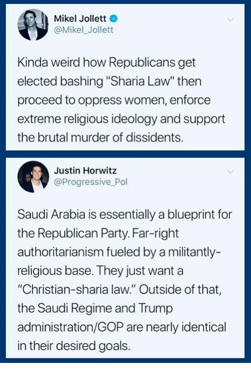 """Ideology: Mikel Jollett  @Mikel_Jollett  Kinda weird how Republicans get  elected bashing """"Sharia Law"""" thern  proceed to oppress women, enforce  extreme religious ideology and support  the brutal murder of dissidents.  Justin Horwitz  @Progressive Pol  Saudi Arabia is essentially a blueprint for  the Republican Party. Far-right  authoritarianism fueled by a militantly-  religious base. They just want a  """"Christian-sharia law."""" Outside of that,  the Saudi Regime and Trump  administration/GOP are nearly identical  in their desired goals."""