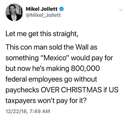 "Christmas, Mexico, and The Wall: Mikel Jollett  @Mikel_Jollett  Let me get this straight,  This con man sold the Wall as  something ""Mexico"" would pay for  but now he's making 800,000  federal employees go without  paychecks OVER CHRISTMAS if US  taxpayers won't pay for it?  12/22/18, 7:49 AM"