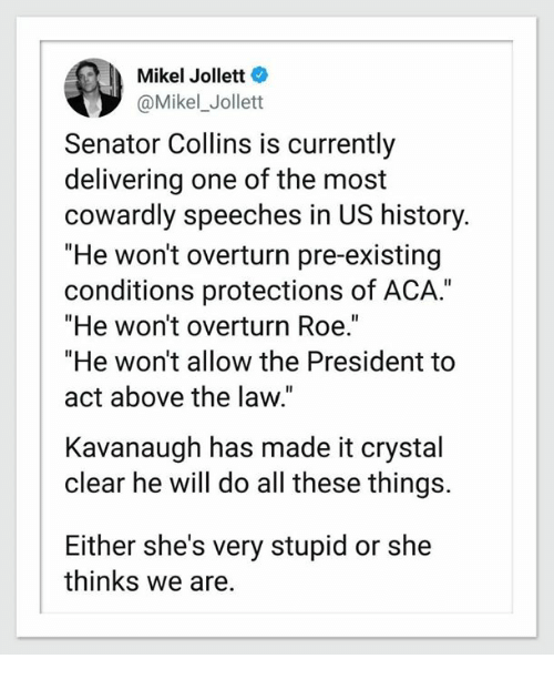 """History, Above the Law, and Act: Mikel Jollett  @Mikel_Jollett  Senator Collins is currently  delivering one of the most  cowardly speeches in US history.  """"He won't overturn pre-existing  conditions protections of ACA.""""  """"He won't overturn Roe.  """"He won't allow the President to  act above the law.""""  Kavanaugh has made it crystal  clear he will do all these things.  Either she's very stupid or she  thinks we are."""