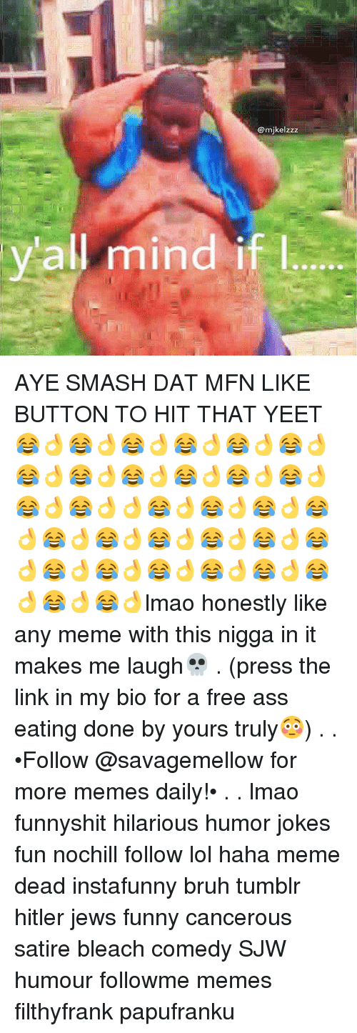 Ayees: @mikelzzz  all mind if l AYE SMASH DAT MFN LIKE BUTTON TO HIT THAT YEET😂👌😂👌😂👌😂👌😂👌😂👌😂👌😂👌😂👌😂👌😂👌😂👌😂👌😂👌👌😂👌😂👌😂👌😂👌😂👌😂👌😂👌😂👌😂👌😂👌😂👌😂👌😂👌😂👌😂👌😂👌😂👌😂👌lmao honestly like any meme with this nigga in it makes me laugh💀 . (press the link in my bio for a free ass eating done by yours truly😳) . . •Follow @savagemellow for more memes daily!• . . lmao funnyshit hilarious humor jokes fun nochill follow lol haha meme dead instafunny bruh tumblr hitler jews funny cancerous satire bleach comedy SJW humour followme memes filthyfrank papufranku