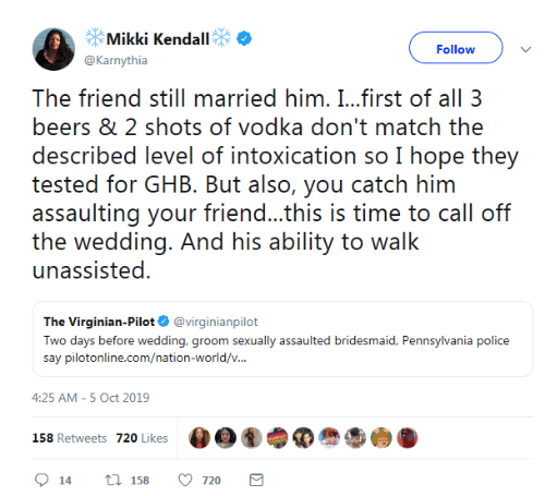 Assaulting: Mikki Kendall  Follow  @Karnythia  The friend still married him. I...first of all 3  beers & 2 shots of vodka don't match the  described level of intoxication so I hope they  tested for GHB. But also, you catch him  assaulting your friend...this is time to call off  the wedding. And his ability to walk  unassisted  The Virginian-Pilot @virginianpilot  Two days before wedding, groom sexually assaulted bridesmaid, Pennsylvania police  say pilotonline.com/nation-world/v...  4:25 AM -5 Oct 2019  158 Retweets 720 Likes  t 158  720  14