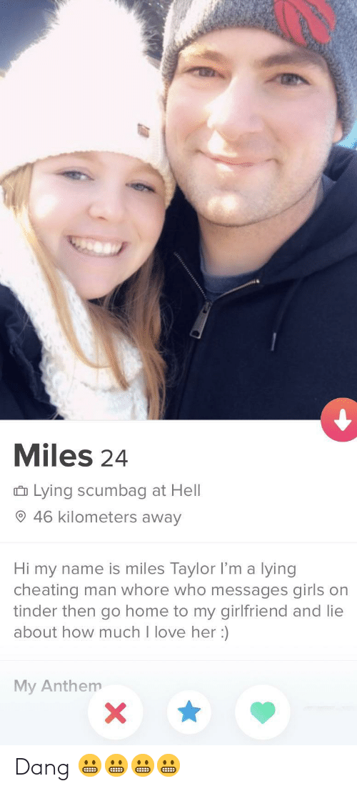 Messages: Miles 24  û Lying scumbag at Hell  O 46 kilometers away  Hi my name is miles Taylor l'm a lying  cheating man whore who messages girls on  tinder then go home to my girlfriend and lie  about how much I love her :)  My Anthem Dang 😬😬😬😬