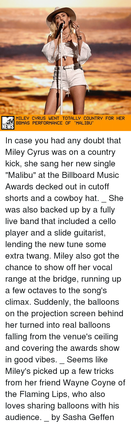 """guitarist: MILEY CYRUS WENT TOTALLY COUNTRY FOR HER  BBMAS PERFORMANCE OF 'MALIBU'  NEWS In case you had any doubt that Miley Cyrus was on a country kick, she sang her new single """"Malibu"""" at the Billboard Music Awards decked out in cutoff shorts and a cowboy hat. _ She was also backed up by a fully live band that included a cello player and a slide guitarist, lending the new tune some extra twang. Miley also got the chance to show off her vocal range at the bridge, running up a few octaves to the song's climax. Suddenly, the balloons on the projection screen behind her turned into real balloons falling from the venue's ceiling and covering the awards show in good vibes. _ Seems like Miley's picked up a few tricks from her friend Wayne Coyne of the Flaming Lips, who also loves sharing balloons with his audience. _ by Sasha Geffen"""