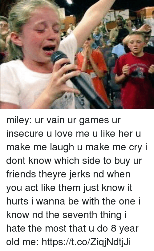 Friends, Love, and Miley Cyrus: miley: ur vain ur games ur insecure u love me u like her u make me laugh u make me cry i dont know which side to buy ur friends theyre jerks nd when you act like them just know it hurts i wanna be with the one i know nd the seventh thing i hate the most that u do  8 year old me: https://t.co/ZiqjNdtjJi