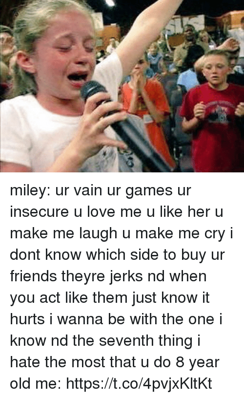 Friends, Love, and Miley Cyrus: miley: ur vain ur games ur insecure u love me u like her u make me laugh u make me cry i dont know which side to buy ur friends theyre jerks nd when you act like them just know it hurts i wanna be with the one i know nd the seventh thing i hate the most that u do  8 year old me: https://t.co/4pvjxKltKt