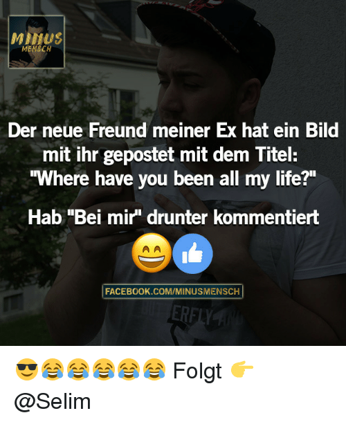 "Milfe: Milf US  MENSCH  Der neue Freund meiner Ex hat ein Bild  mit ihr gepostet mit dem Titel:  ""Where have you been all my life?""  Hab ""Bei mir"" drunter kommentiert  FACEBOOK COMVMINUSMENSCH 😎😂😂😂😂😂 Folgt 👉 @Selim"