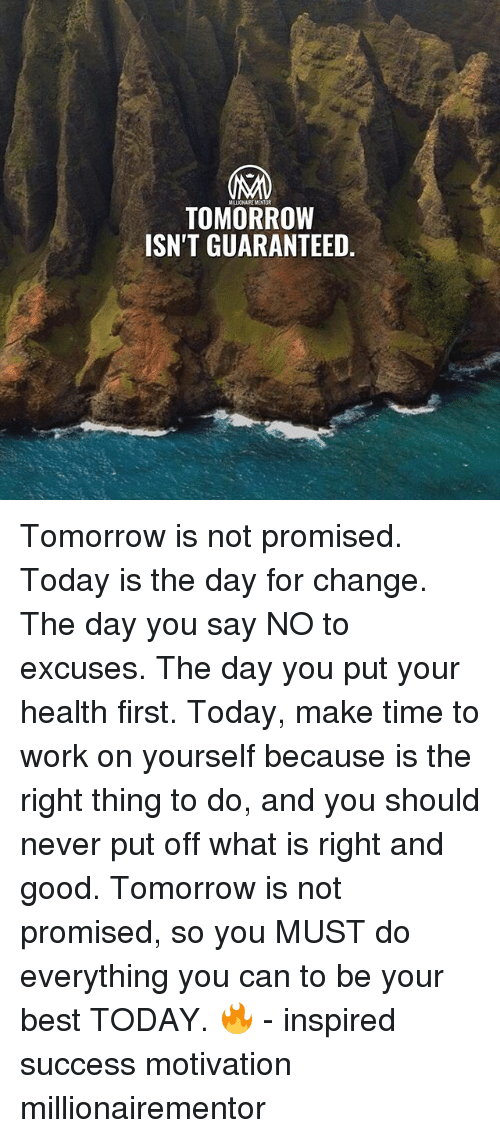 Memes, Work, and Best: MILIONAIREMENTOR  TOMORROW  ISN'T GUARANTEED, Tomorrow is not promised. Today is the day for change. The day you say NO to excuses. The day you put your health first. Today, make time to work on yourself because is the right thing to do, and you should never put off what is right and good. Tomorrow is not promised, so you MUST do everything you can to be your best TODAY. 🔥 - inspired success motivation millionairementor