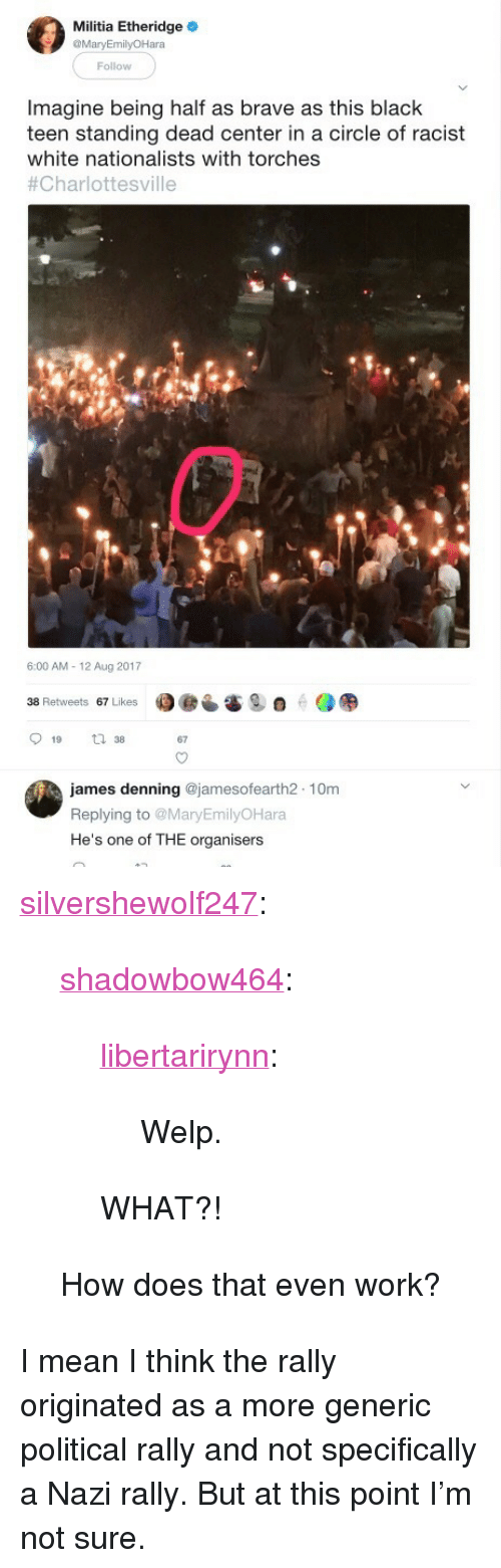 "Militia: Militia Etheridge  MaryEmilyOHara  Follow  Imagine being half as brave as this black  teen standing dead center in a circle of racist  white nationalists with torches  #Charlottesville  6:00 AM- 12 Aug 2017  38 Retweets 67 Likes  67  james denning @jamesofearth2 10m  Replying to MaryEmilyOHara  He's one of THE organisers <p><a href=""https://silvershewolf247.tumblr.com/post/164149412948/shadowbow464-libertarirynn-welp-what"" class=""tumblr_blog"">silvershewolf247</a>:</p>  <blockquote><p><a href=""http://shadowbow464.tumblr.com/post/164149222383/libertarirynn-welp-what"" class=""tumblr_blog"">shadowbow464</a>:</p>  <blockquote><p><a href=""https://libertarirynn.tumblr.com/post/164149175849/welp"" class=""tumblr_blog"">libertarirynn</a>:</p>  <blockquote><p>Welp.</p></blockquote>  <p>WHAT?!</p></blockquote>  <p>How does that even work?</p></blockquote>  <p>I mean I think the rally originated as a more generic political rally and not specifically a Nazi rally. But at this point I&rsquo;m not sure.</p>"