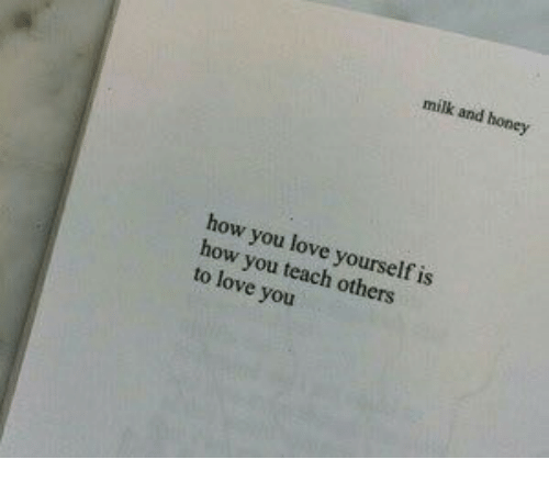 Love, How, and Honey: milk and honey  how you love yourself is  how you teach others  to love you