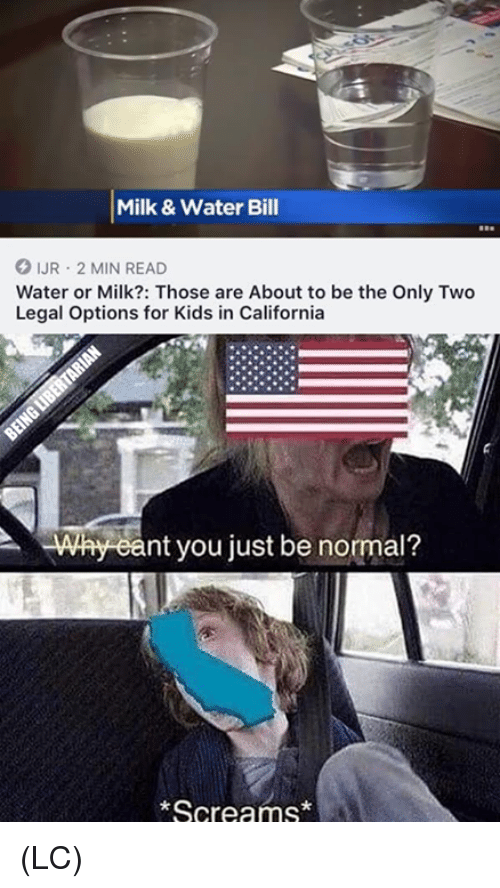 Memes, California, and Kids: Milk& Water Bill  IUR 2 MIN READ  Water or Milk?: Those are About to be the Only Two  Legal Options for Kids in California  nt you just be normal?  Screams* (LC)