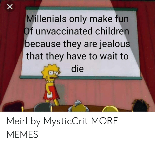 Children, Dank, and Jealous: Millenials only make fun  Of unvaccinated children  because they are jealous  that they have to wait to  die Meirl by MysticCrit MORE MEMES