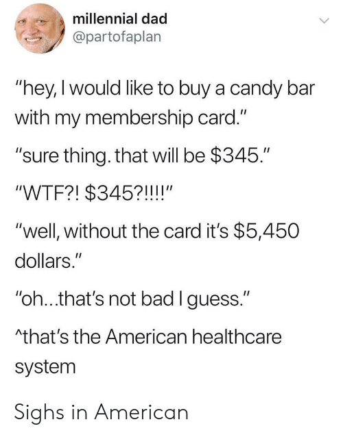 "Bad, Candy, and Dad: millennial dad  @partofaplan  ""hey, I would like to buy a candy bar  with my membership card.""  ""sure thing. that will be $345.""  II  ""WTF?! $345?!!!!""  ""well, without the card it's $5,450  dollars.""  II  ""oh...that's not bad I guess.""  Athat's the American healthcare  system Sighs in American"