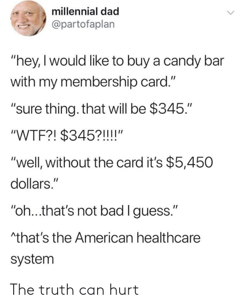 "the american: millennial dad  @partofaplan  ""hey,I would like to buy a candy bar  with my membership card.""  ""sure thing. that will be $345.""  ""WTF?! $345?!!!!""  ""well, without the card it's $5,450  dollars.""  ""oh..that's not bad lguess.""  that's the American healthcare  system The truth can hurt"
