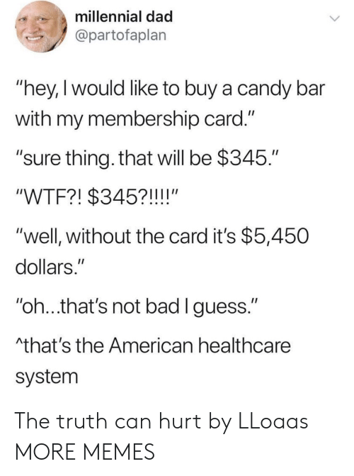 "the american: millennial dad  @partofaplan  ""hey,I would like to buy a candy bar  with my membership card.""  ""sure thing. that will be $345.""  ""WTF?! $345?!!!!""  ""well, without the card it's $5,450  dollars.""  ""oh..that's not bad lguess.""  that's the American healthcare  system The truth can hurt by LLoaas MORE MEMES"