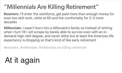 """scrape: """"Millennials Are Killing Retirement""""  Boomers: I'll enter the workforce, get paid more than enough money for  even low skill work, retire at 60 and live comfortably for 2-3 more  decades  Millennials: I wasn't born into a billionaire's family so instead of retiring  when I turn 18 I will scrape by barely able to survive even with an in-  demand high-skill degree, and never retire but at least the American life  expectancy is dropping so that's kind of like early retirement  #boomers #millennials #millennials are killing retirement At it again"""