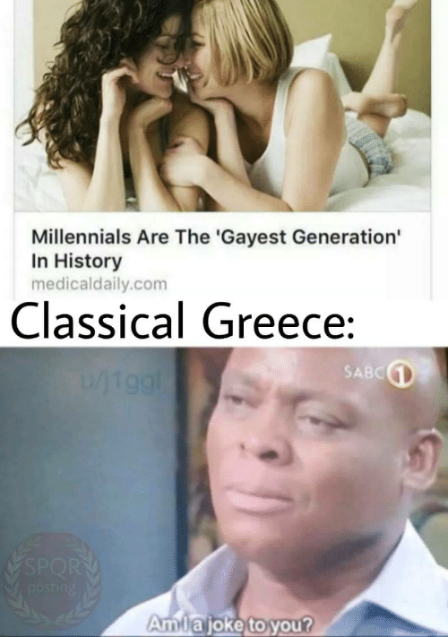 Millennials, Greece, and History: Millennials Are The 'Gayest Generation  In History  medicaldaily.com  Classical Greece:  SABC  //19gl  SPORT  posting  Amlajoke to you?