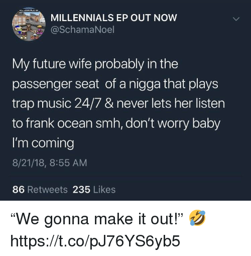 """Frank Ocean, Future, and Music: MILLENNIALS EP OUT NOW  @SchamaNoel  My future wife probably in the  passenger seat of a nigga that plays  trap music 24/7 & never lets her listen  to frank ocean smh, don't worry baby  I'm coming  8/21/18, 8:55 AM  86 Retweets 235 Likes """"We gonna make it out!"""" 🤣 https://t.co/pJ76YS6yb5"""