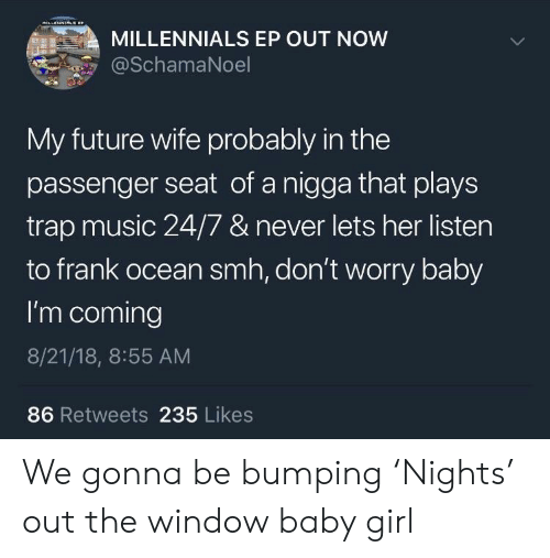 Frank Ocean, Future, and Music: MILLENNIALS EP OUT NOW  SchamaNoel  My future wife probably in the  passenger seat of a nigga that plays  trap music 24/7 & never lets her listen  to frank ocean smh, don't worry baby  I'm coming  8/21/18, 8:55 AM  86 Retweets 235 Likes We gonna be bumping 'Nights' out the window baby girl