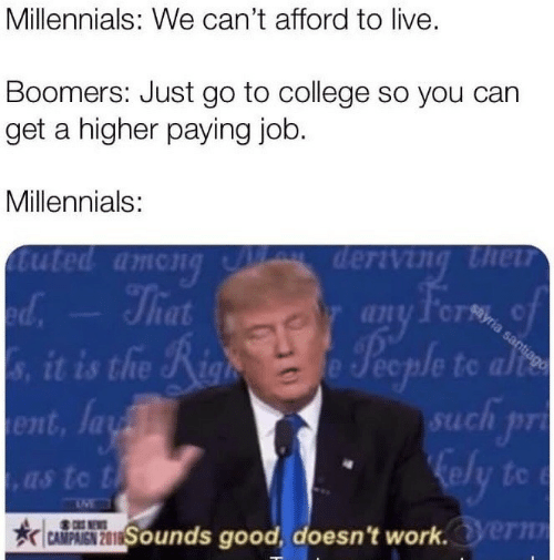 College, Millennials, and Good: Millennials: We can't afford to live.  Boomers: Just go to college so you can  get a higher paying job.  Millennials:  (1 71l/f.cr%, c  la  uch pr  01  ,as to t  Sounds good, doesn't worlk.