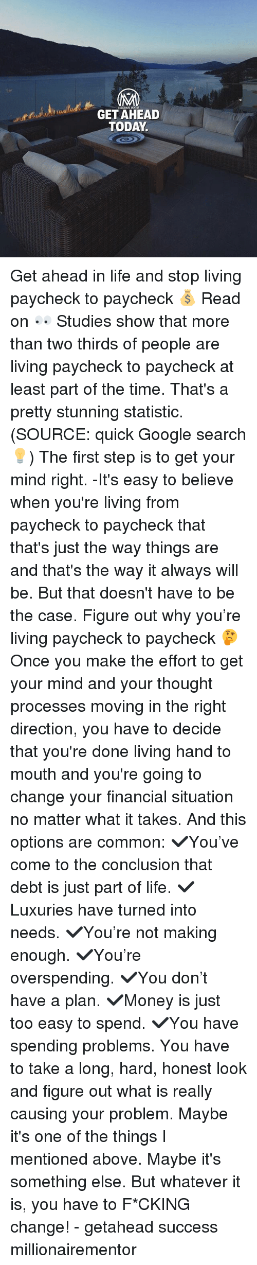 Google, Life, and Memes: MILLIOHAIRE MENT  GET AHEAD  TODAY. Get ahead in life and stop living paycheck to paycheck 💰 Read on 👀 Studies show that more than two thirds of people are living paycheck to paycheck at least part of the time. That's a pretty stunning statistic. (SOURCE: quick Google search💡) The first step is to get your mind right. -It's easy to believe when you're living from paycheck to paycheck that that's just the way things are and that's the way it always will be. But that doesn't have to be the case. Figure out why you're living paycheck to paycheck 🤔 Once you make the effort to get your mind and your thought processes moving in the right direction, you have to decide that you're done living hand to mouth and you're going to change your financial situation no matter what it takes. And this options are common: ✔️You've come to the conclusion that debt is just part of life. ✔️Luxuries have turned into needs. ✔️You're not making enough. ✔️You're overspending. ✔️You don't have a plan. ✔️Money is just too easy to spend. ✔️You have spending problems. You have to take a long, hard, honest look and figure out what is really causing your problem. Maybe it's one of the things I mentioned above. Maybe it's something else. But whatever it is, you have to F*CKING change! - getahead success millionairementor