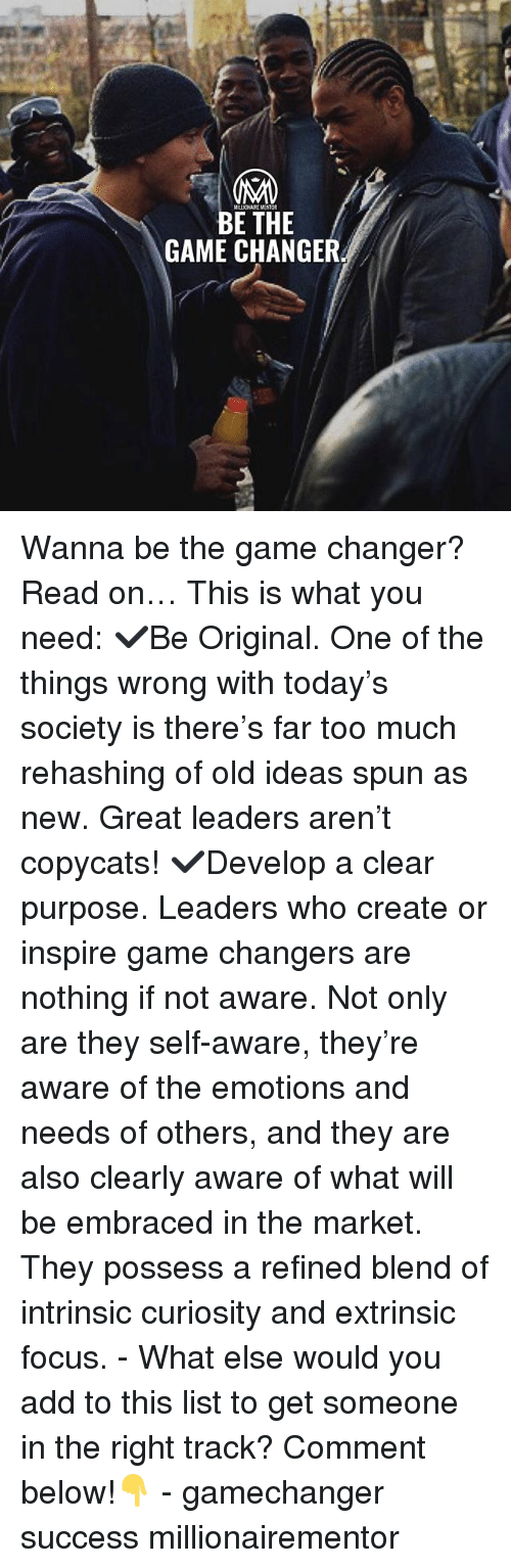 Game Changer: MILLIONAIRE MENT  BE THE  GAME CHANGER Wanna be the game changer? Read on… This is what you need: ✔️Be Original. One of the things wrong with today's society is there's far too much rehashing of old ideas spun as new. Great leaders aren't copycats! ✔️Develop a clear purpose. Leaders who create or inspire game changers are nothing if not aware. Not only are they self-aware, they're aware of the emotions and needs of others, and they are also clearly aware of what will be embraced in the market. They possess a refined blend of intrinsic curiosity and extrinsic focus. - What else would you add to this list to get someone in the right track? Comment below!👇 - gamechanger success millionairementor