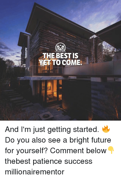 Bright Future: MILLIONAIRE MENT  THE BEST IS  YET TO COME. And I'm just getting started. 🔥 Do you also see a bright future for yourself? Comment below👇 thebest patience success millionairementor
