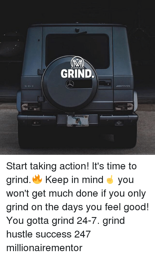 Memes, Good, and Time: MILLIONAIRE MENTOR  GRIND  GG3 Start taking action! It's time to grind.🔥 Keep in mind☝️ you won't get much done if you only grind on the days you feel good! You gotta grind 24-7. grind hustle success 247 millionairementor