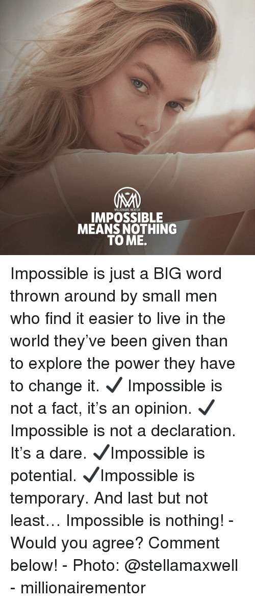 Memes, Live, and Power: MILLIONAIRE MENTOR  IMPOSSIBLE  MEANS NOTHING  TO ME. Impossible is just a BIG word thrown around by small men who find it easier to live in the world they've been given than to explore the power they have to change it. ✔️ Impossible is not a fact, it's an opinion. ✔️Impossible is not a declaration. It's a dare. ✔️Impossible is potential. ✔️Impossible is temporary. And last but not least… Impossible is nothing! - Would you agree? Comment below! - Photo: @stellamaxwell - millionairementor