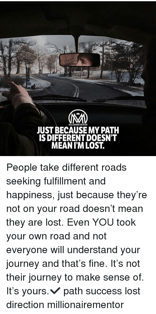 Journey, Memes, and Lost: MILLIONAIRE MENTOR  JUST BECAUSE MY PATH  S DIFFERENT DOESN'T  MEANIM LOST. People take different roads seeking fulfillment and happiness, just because they're not on your road doesn't mean they are lost. Even YOU took your own road and not everyone will understand your journey and that's fine. It's not their journey to make sense of. It's yours.✔️ path success lost direction millionairementor