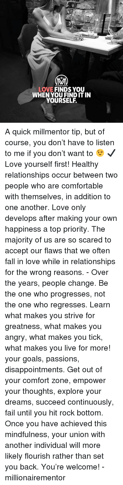 Comfortable, Fail, and Fall: MILLIONAIRE MENTOR  LOVE FINDS YOU  WHEN YOU FIND IT IN  YOURSELF. A quick millmentor tip, but of course, you don't have to listen to me if you don't want to 😉 ✔️Love yourself first! Healthy relationships occur between two people who are comfortable with themselves, in addition to one another. Love only develops after making your own happiness a top priority. The majority of us are so scared to accept our flaws that we often fall in love while in relationships for the wrong reasons. - Over the years, people change. Be the one who progresses, not the one who regresses. Learn what makes you strive for greatness, what makes you angry, what makes you tick, what makes you live for more! your goals, passions, disappointments. Get out of your comfort zone, empower your thoughts, explore your dreams, succeed continuously, fail until you hit rock bottom. Once you have achieved this mindfulness, your union with another individual will more likely flourish rather than set you back. You're welcome! - millionairementor