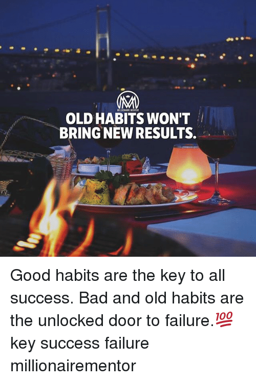 Bad, Memes, and Good: MILLIONAIRE MENTOR  OLD HABITS WON'T  BRING NEW RESULTS. Good habits are the key to all success. Bad and old habits are the unlocked door to failure.💯 key success failure millionairementor