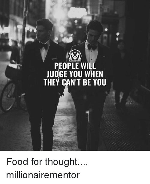 Food, Memes, and Thought: MILLIONAIRE MENTOR  PEOPLE WILL  JUDGE YOU WHEN  THEY CAN'T BE YOU Food for thought.... millionairementor