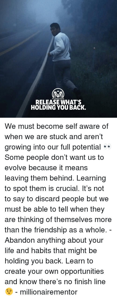 self aware: MILLIONAIRE MENTOR  RELEASE WHAT'S  HOLDING YOU BACK We must become self aware of when we are stuck and aren't growing into our full potential 👀 Some people don't want us to evolve because it means leaving them behind. Learning to spot them is crucial. It's not to say to discard people but we must be able to tell when they are thinking of themselves more than the friendship as a whole. - Abandon anything about your life and habits that might be holding you back. Learn to create your own opportunities and know there's no finish line 😉 - millionairementor