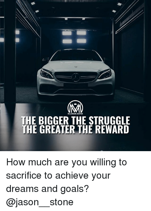 stoning: MILLIONAIRE MENTOR  THE BIGGER THE STRUGGLE  THE GREATER THE REWARD How much are you willing to sacrifice to achieve your dreams and goals? @jason__stone