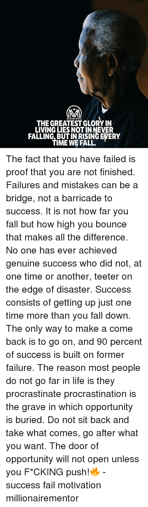 Fail, Fall, and How High: MILLIONAIRE MENTOR  THE GREATEST GLORY IN  LIVING LIES NOT IN NEVER  FALLING, BUT IN RISING EVERY  TIME WE FALL. The fact that you have failed is proof that you are not finished. Failures and mistakes can be a bridge, not a barricade to success. It is not how far you fall but how high you bounce that makes all the difference. No one has ever achieved genuine success who did not, at one time or another, teeter on the edge of disaster. Success consists of getting up just one time more than you fall down. The only way to make a come back is to go on, and 90 percent of success is built on former failure. The reason most people do not go far in life is they procrastinate procrastination is the grave in which opportunity is buried. Do not sit back and take what comes, go after what you want. The door of opportunity will not open unless you F*CKING push!🔥 - success fail motivation millionairementor