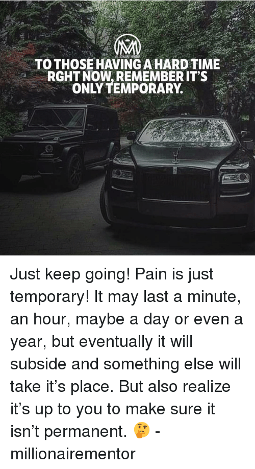 Memes, Pain, and Something Else: MILLIONAIRE MENTOR  TO THOSEHAVING A HARDTIME  RGHT NOW, REMEMBER IT'S  ONLY TEMPORARY. Just keep going! Pain is just temporary! It may last a minute, an hour, maybe a day or even a year, but eventually it will subside and something else will take it's place. But also realize it's up to you to make sure it isn't permanent. 🤔 - millionairementor