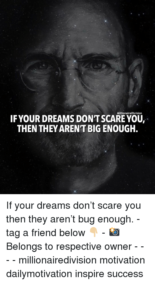 Memes, Scare, and Dreams: MillionaireDivision  IFYOUR DREAMS DON'T SCARE YOU,  THEN THEY ARENT BIG ENQUGH. If your dreams don't scare you then they aren't bug enough. - tag a friend below 👇🏼 - 📸 Belongs to respective owner - - - - millionairedivision motivation dailymotivation inspire success