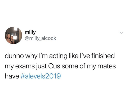 cus: milly  @milly_alcock  dunno why I'm acting like I've finished  my exams just Cus some of my mates  have