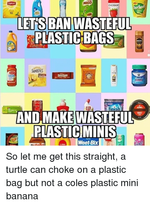 Memes, Banana, and Turtle: MILO  BAN  LETS WASTEFUL  PLASTIC BAGS  SUNBITES  AND MAKEWASTEFUL  PLASTIC]MİNİS  oWeet-Bix So let me get this straight, a turtle can choke on a plastic bag but not a coles plastic mini banana
