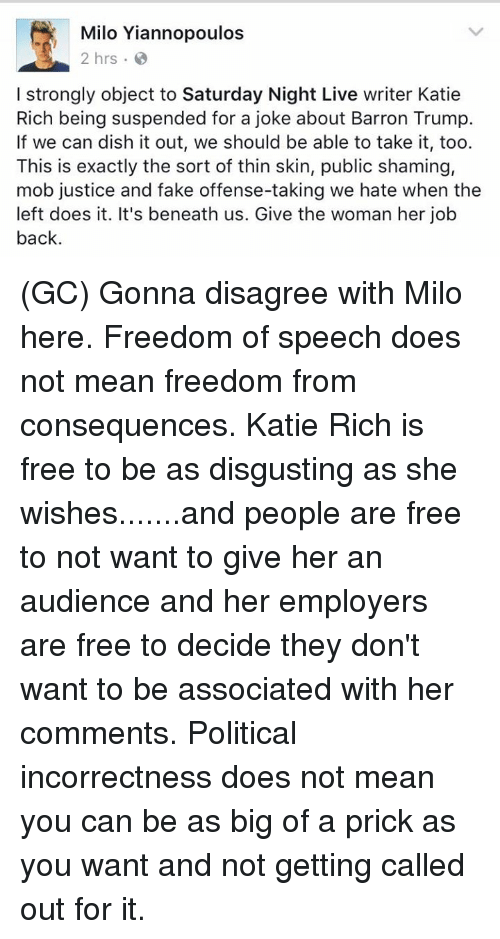 Kati: Milo Yiannopoulos  2 hrs.  I strongly object to Saturday Night Live writer Katie  Rich being suspended for a joke about Barron Trump.  If we can dish it out, we should be able to take it, too.  This is exactly the sort of thin skin, public shaming,  mob justice and fake offense-taking we hate when the  left does it. It's beneath us. Give the woman her job  back. (GC) Gonna disagree with Milo here. Freedom of speech does not mean freedom from consequences. Katie Rich is free to be as disgusting as she wishes.......and people are free to not want to give her an audience and her employers are free to decide they don't want to be associated with her comments. Political incorrectness does not mean you can be as big of a prick as you want and not getting called out for it.