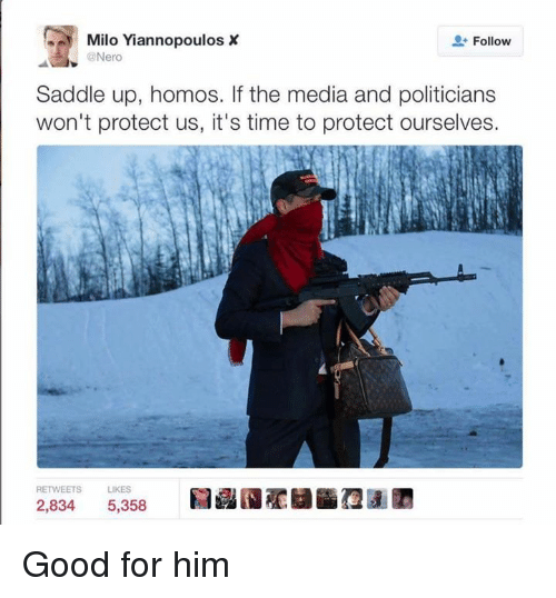saddles: Milo Yiannopoulos X  Follow  @Nero  Saddle up, homos. If the media and politicians  won't protect us, it's time to protect ourselves.  RETWEETS  LIKES  2,834 5,358 Good for him