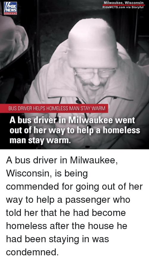 Homeless, Memes, and Help: Milwaukee, Wisconsin  RideMCTS.com via Storyful  FOX  channel  BUS DRIVER HELPS HOMELESS MAN STAY WARM  A bus driverin Milwaukee went  out of her way to help a homeless  man stay warm. A bus driver in Milwaukee, Wisconsin, is being commended for going out of her way to help a passenger who told her that he had become homeless after the house he had been staying in was condemned.