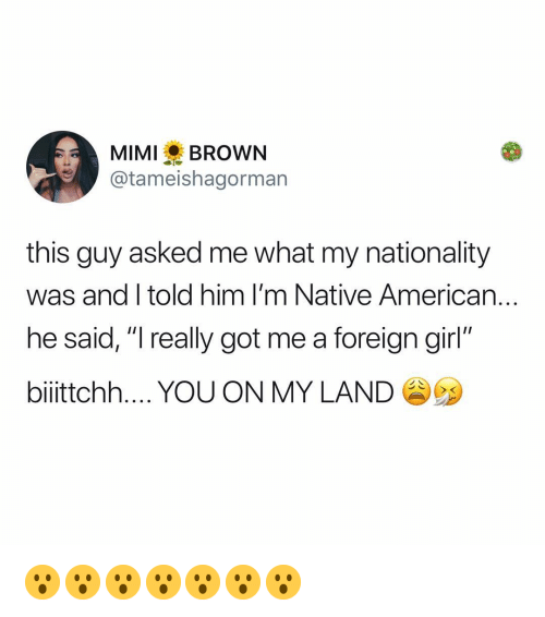 "Nationality: MIMIBROWN  @tameishagorman  this guy asked me what my nationality  was and I told him I'm Native American..  he said, ""I really got me a foreign girl""  biiittchh YOU ON MY LAND 😮😮😮😮😮😮😮"