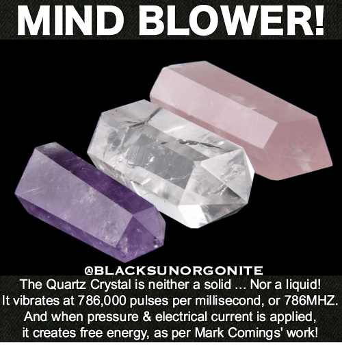 Energy, Pressure, and Work: MIND BLOWER!  @BLACKSUNORGONITE  The Quartz Crystal is neither a solid... Nor a liquid!  It vibrates at 786,000 pulses per millisecond, or 786MHZ.  And when pressure & electrical current is applied,  it creates free energy, as per Mark Comings' work!