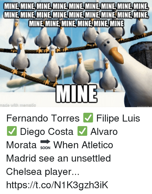 Chelsea, Diego Costa, and Memes: MINE, MINE, MINEMINE MINE MINEMINE,MINE, MINE  MINE,MINE,MINE,MINE,MINE, MINE, MINE, MINE,MINE  MINE,MINE, MINE, MINEMINE,MINE  MINE  uade with mematic Fernando Torres ✅ Filipe Luis ✅ Diego Costa ✅ Alvaro Morata 🔜  When Atletico Madrid see an unsettled Chelsea player... https://t.co/N1K3gzh3iK
